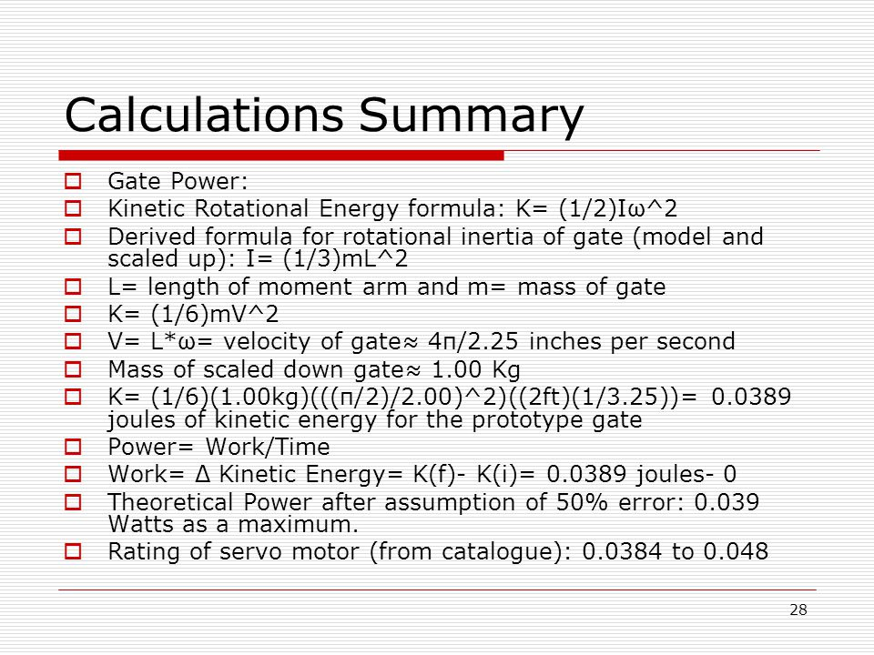 28 Calculations Summary  Gate Power:  Kinetic Rotational Energy formula: K= (1/2)Iω^2  Derived formula for rotational inertia of gate (model and scaled up): I= (1/3)mL^2  L= length of moment arm and m= mass of gate  K= (1/6)mV^2  V= L*ω= velocity of gate≈ 4π/2.25 inches per second  Mass of scaled down gate≈ 1.00 Kg  K= (1/6)(1.00kg)(((π/2)/2.00)^2)((2ft)(1/3.25))= 0.0389 joules of kinetic energy for the prototype gate  Power= Work/Time  Work= Δ Kinetic Energy= K(f)- K(i)= 0.0389 joules- 0  Theoretical Power after assumption of 50% error: 0.039 Watts as a maximum.