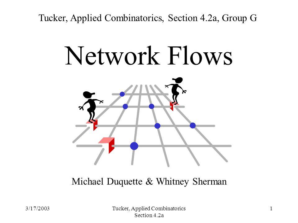3/17/2003Tucker, Applied Combinatorics Section 4.2a 1 Network Flows Michael Duquette & Whitney Sherman Tucker, Applied Combinatorics, Section 4.2a, Group G