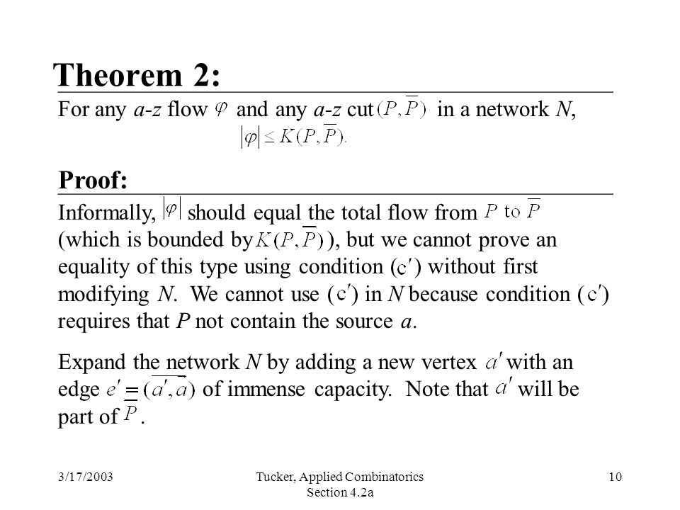 3/17/2003Tucker, Applied Combinatorics Section 4.2a 10 Theorem 2: Informally, should equal the total flow from (which is bounded by ), but we cannot prove an equality of this type using condition ( ) without first modifying N.