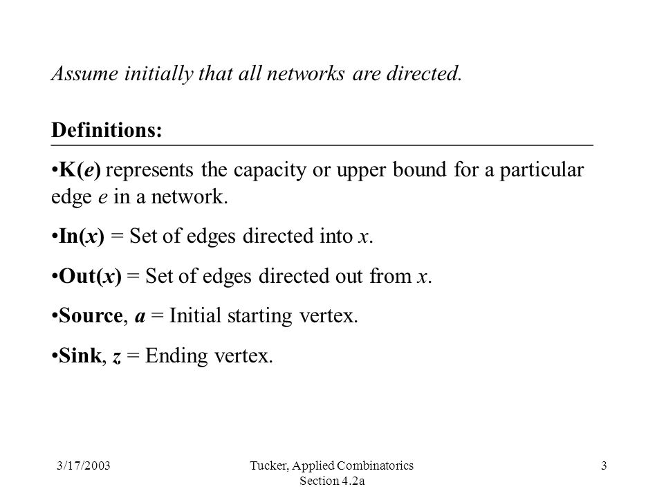3/17/2003Tucker, Applied Combinatorics Section 4.2a 3 Assume initially that all networks are directed.