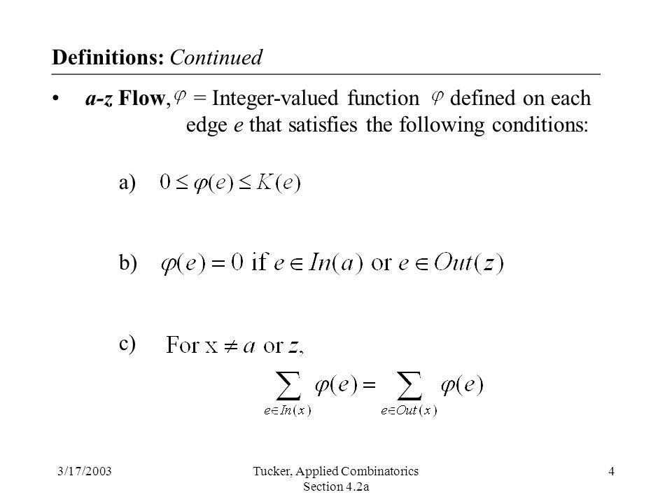 3/17/2003Tucker, Applied Combinatorics Section 4.2a 4 Definitions: Continued a-z Flow, = Integer-valued function defined on each edge e that satisfies the following conditions: a) b) c) _________________________________________________