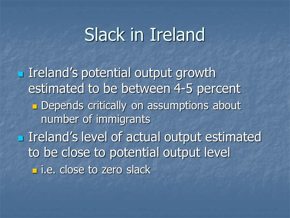 Slack in Ireland Ireland's potential output growth estimated to be between 4-5 percent Ireland's potential output growth estimated to be between 4-5 percent Depends critically on assumptions about number of immigrants Depends critically on assumptions about number of immigrants Ireland's level of actual output estimated to be close to potential output level Ireland's level of actual output estimated to be close to potential output level i.e.