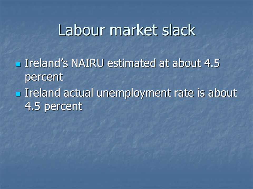 Labour market slack Ireland's NAIRU estimated at about 4.5 percent Ireland's NAIRU estimated at about 4.5 percent Ireland actual unemployment rate is about 4.5 percent Ireland actual unemployment rate is about 4.5 percent