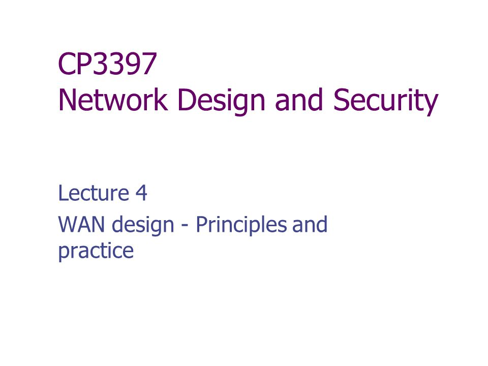 CP3397 Network Design and Security Lecture 4 WAN design - Principles and practice