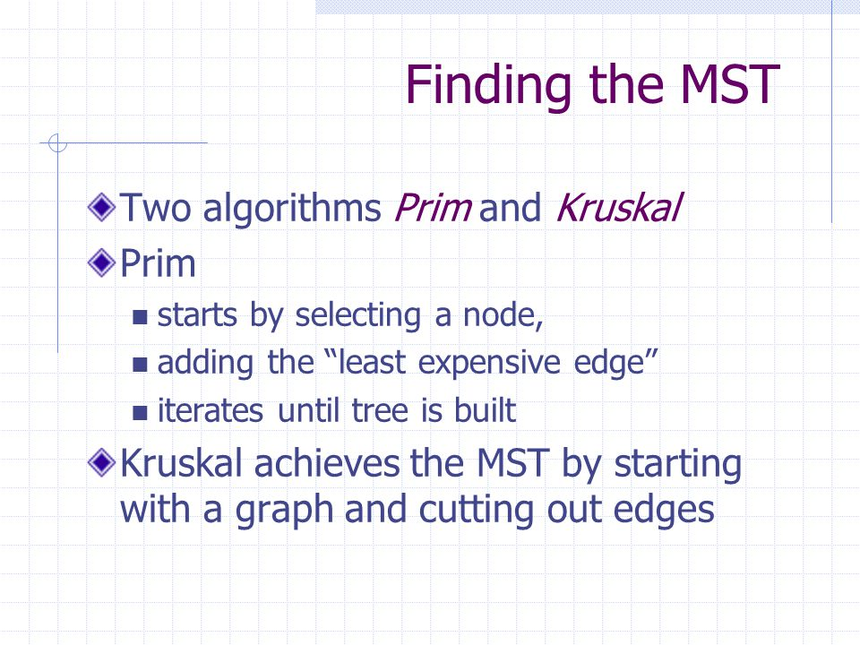 Finding the MST Two algorithms Prim and Kruskal Prim starts by selecting a node, adding the least expensive edge iterates until tree is built Kruskal achieves the MST by starting with a graph and cutting out edges