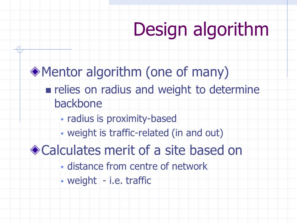 Design algorithm Mentor algorithm (one of many) relies on radius and weight to determine backbone  radius is proximity-based  weight is traffic-related (in and out) Calculates merit of a site based on  distance from centre of network  weight - i.e.