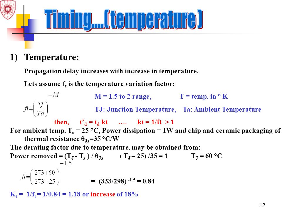 12 1)Temperature: Propagation delay increases with increase in temperature. Lets assume f t is the temperature variation factor: M = 1.5 to 2 range, T