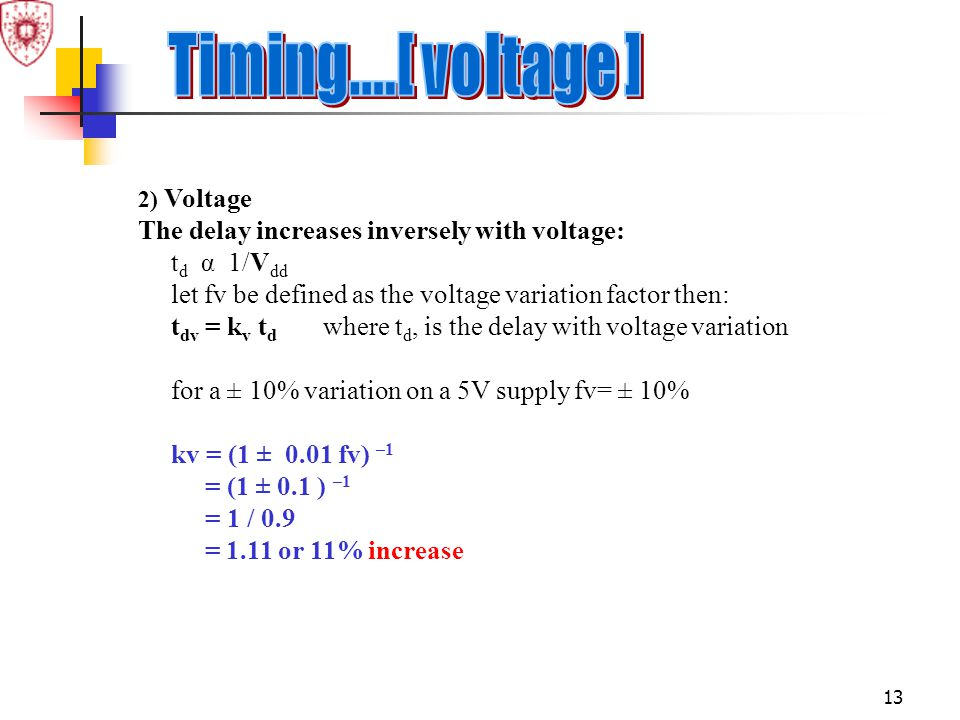 13 2) Voltage The delay increases inversely with voltage: t d α 1/V dd let fv be defined as the voltage variation factor then: t dv = k v t d where t