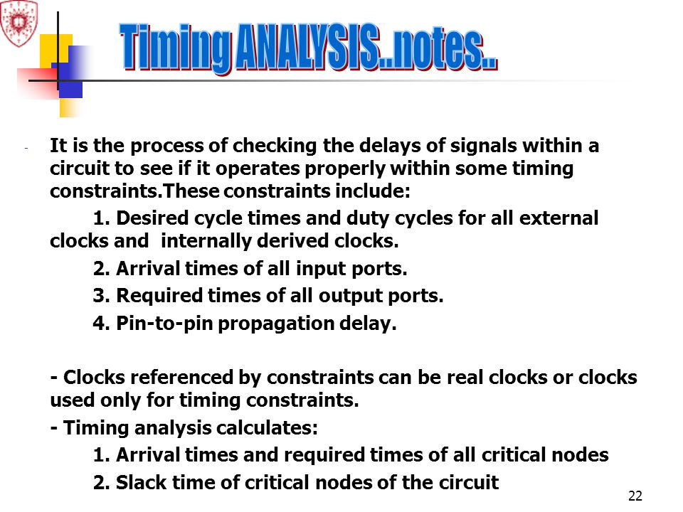 22 - It is the process of checking the delays of signals within a circuit to see if it operates properly within some timing constraints.These constrai