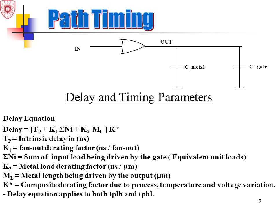 7 Delay and Timing Parameters Delay Equation Delay = [T P + K 1 ΣNi + K 2 M L ] K* T P = Intrinsic delay in (ns) K 1 = fan-out derating factor (ns / f