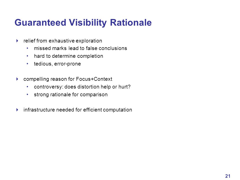 21 Guaranteed Visibility Rationale  relief from exhaustive exploration missed marks lead to false conclusions hard to determine completion tedious, error-prone  compelling reason for Focus+Context controversy: does distortion help or hurt.
