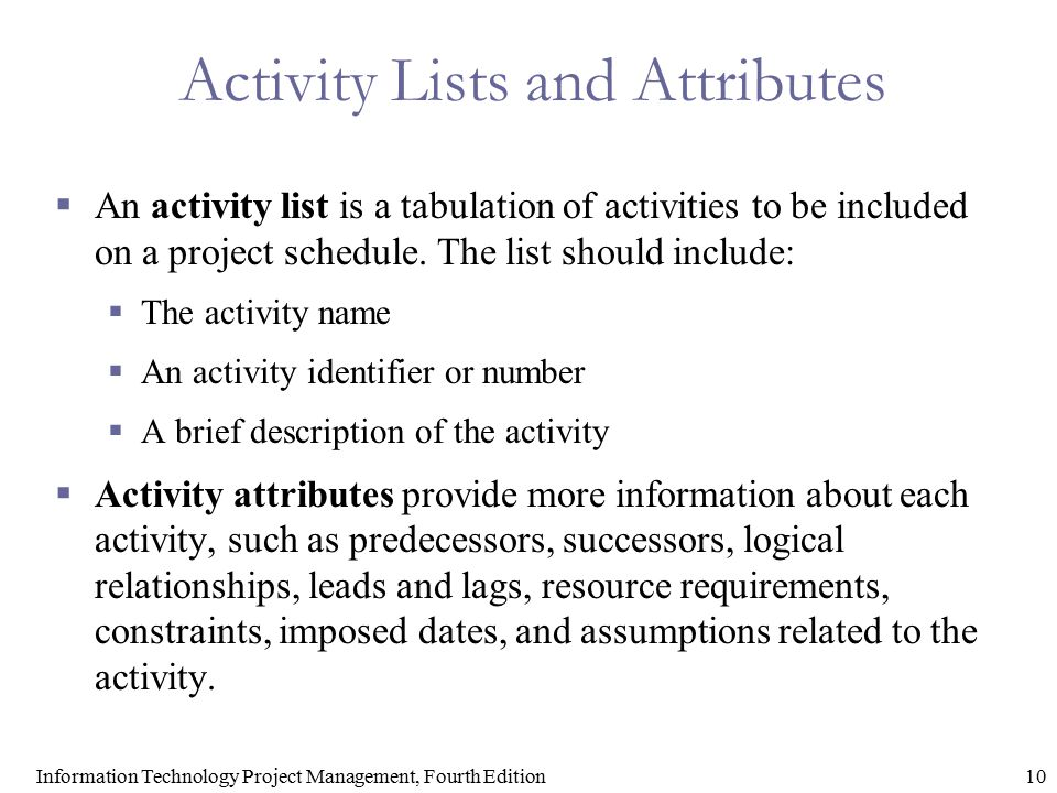 10Information Technology Project Management, Fourth Edition Activity Lists and Attributes  An activity list is a tabulation of activities to be inclu