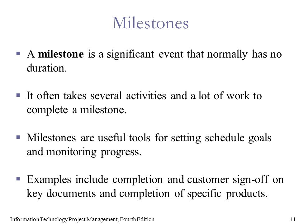 11Information Technology Project Management, Fourth Edition Milestones  A milestone is a significant event that normally has no duration.  It often
