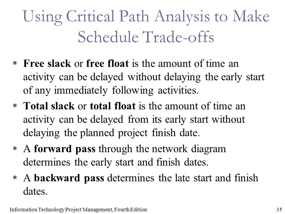 35Information Technology Project Management, Fourth Edition Using Critical Path Analysis to Make Schedule Trade-offs  Free slack or free float is the
