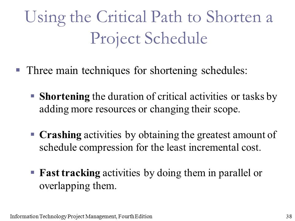38Information Technology Project Management, Fourth Edition Using the Critical Path to Shorten a Project Schedule  Three main techniques for shorteni