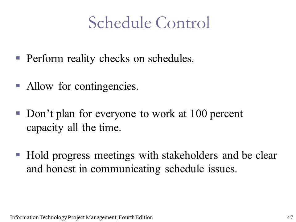 47Information Technology Project Management, Fourth Edition Schedule Control  Perform reality checks on schedules.  Allow for contingencies.  Don't