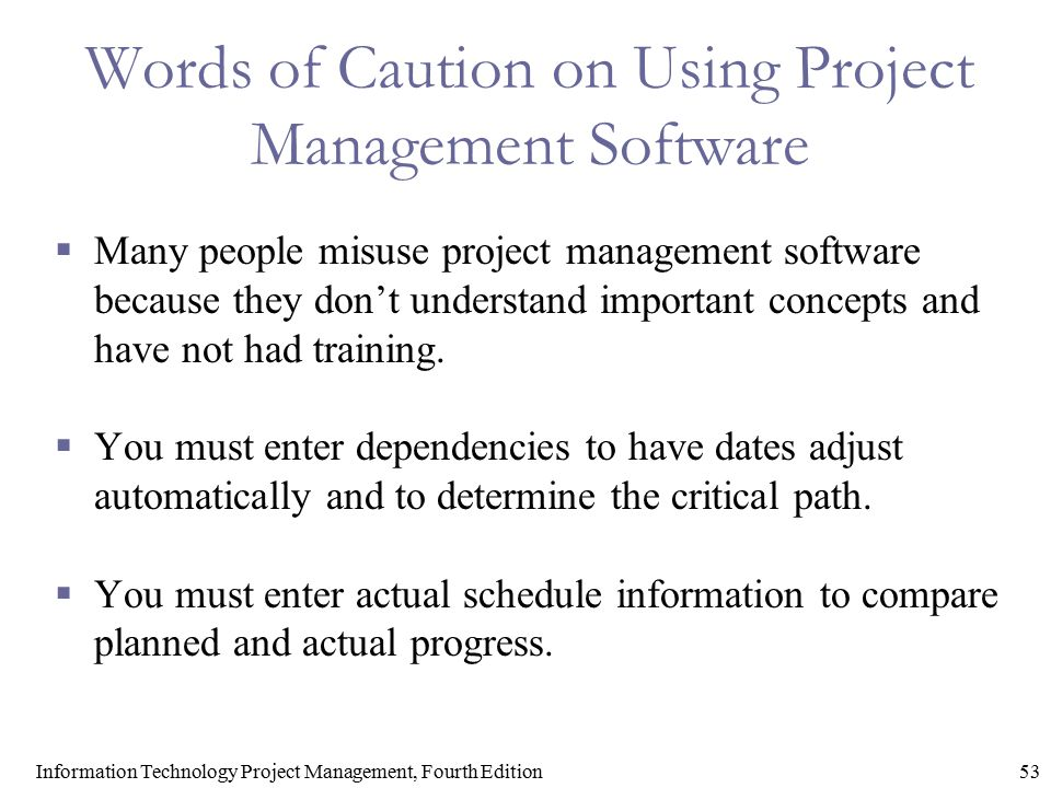 53Information Technology Project Management, Fourth Edition Words of Caution on Using Project Management Software  Many people misuse project managem