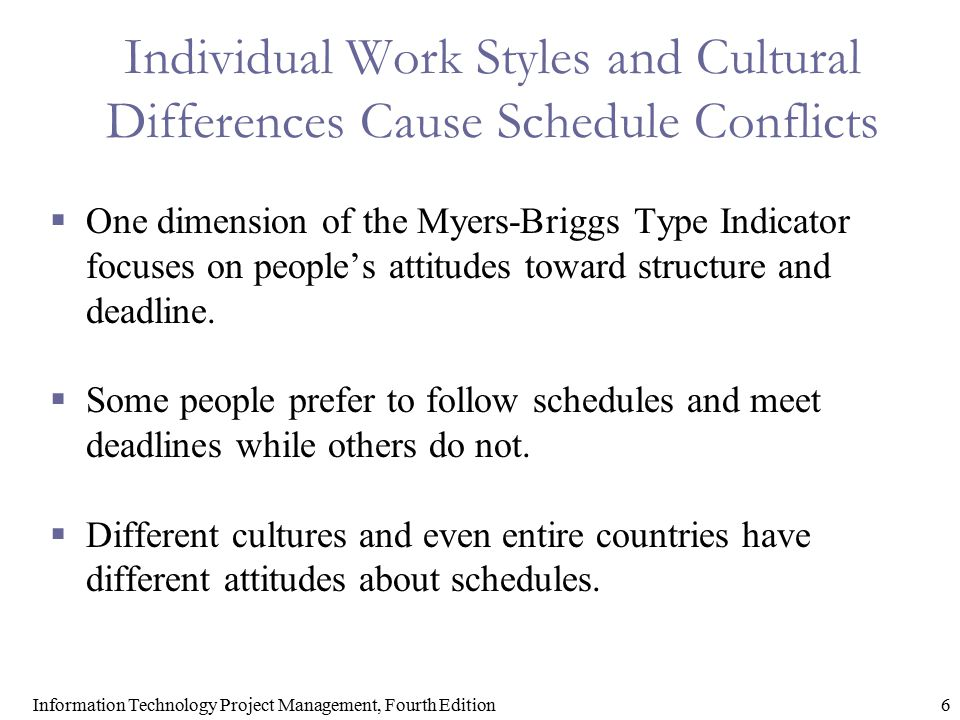 6Information Technology Project Management, Fourth Edition Individual Work Styles and Cultural Differences Cause Schedule Conflicts  One dimension of