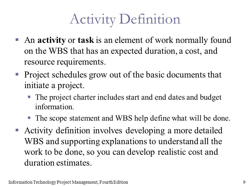 9Information Technology Project Management, Fourth Edition Activity Definition  An activity or task is an element of work normally found on the WBS t