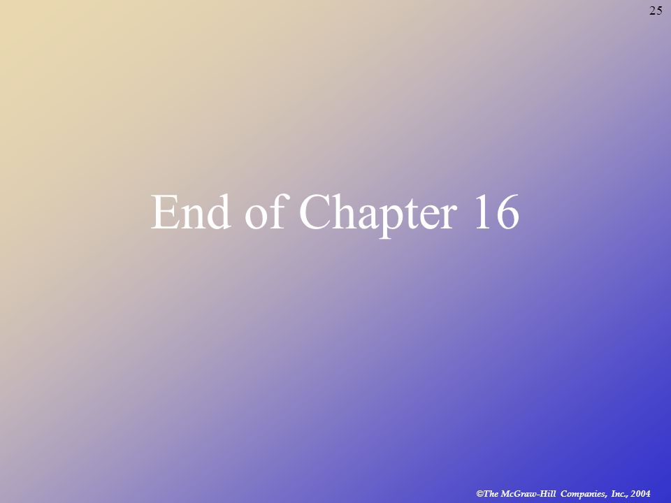 © The McGraw-Hill Companies, Inc., 2004 25 End of Chapter 16