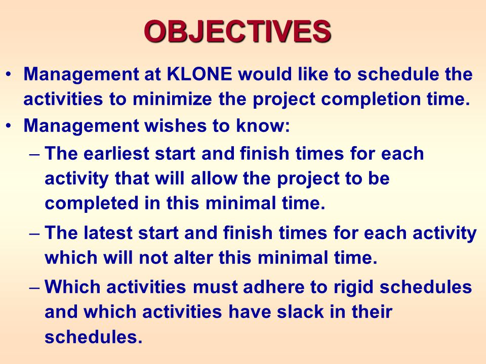 OBJECTIVES Management at KLONE would like to schedule the activities to minimize the project completion time. Management wishes to know: –The earliest
