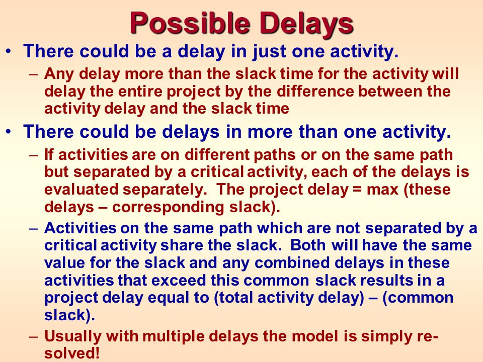 Possible Delays There could be a delay in just one activity. –Any delay more than the slack time for the activity will delay the entire project by the