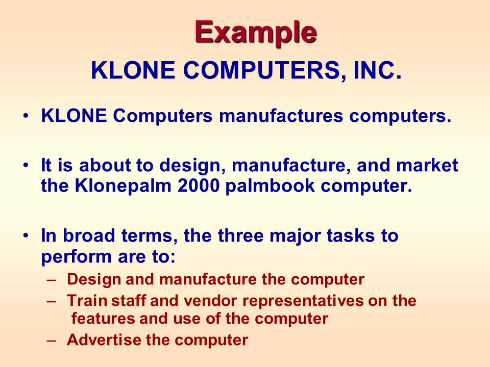 Example KLONE COMPUTERS, INC. KLONE Computers manufactures computers. It is about to design, manufacture, and market the Klonepalm 2000 palmbook compu