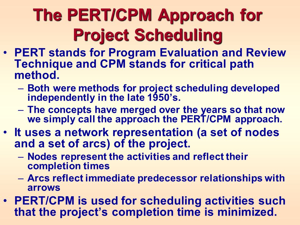 The PERT/CPM Approach for Project Scheduling PERT stands for Program Evaluation and Review Technique and CPM stands for critical path method. –Both we