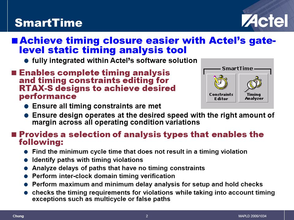 3MAPLD 2005/1034Chung SmartTime  Timing Constraints Editor  You can add or modify timing constraints on a specific pin (for example, clock constraint) or on a specific set-of-paths (for example, maximum delay constraint) for your timing requirements and timing exceptions  User-friendly visual dialog boxes  Timing Analyzer  You can browse through the design's various clock domains to examine the timing paths and identify those violating the timing requirements  You can also add or modify constraints for your timing requirements and timing exceptions