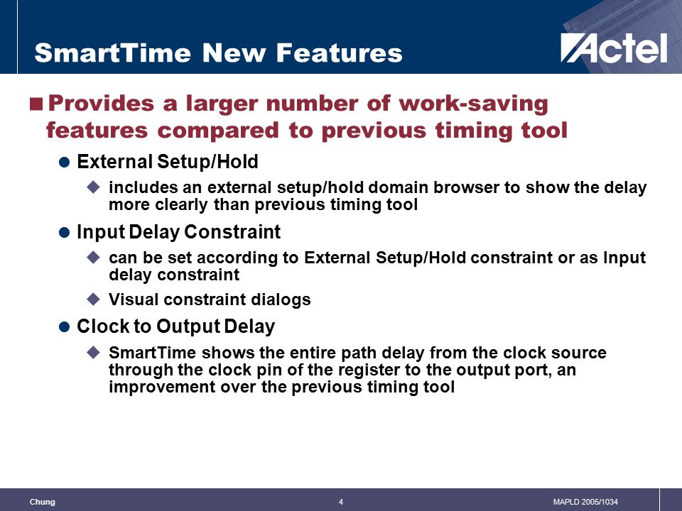 4MAPLD 2005/1034Chung SmartTime New Features  Provides a larger number of work-saving features compared to previous timing tool  External Setup/Hold  includes an external setup/hold domain browser to show the delay more clearly than previous timing tool  Input Delay Constraint  can be set according to External Setup/Hold constraint or as Input delay constraint  Visual constraint dialogs  Clock to Output Delay  SmartTime shows the entire path delay from the clock source through the clock pin of the register to the output port, an improvement over the previous timing tool
