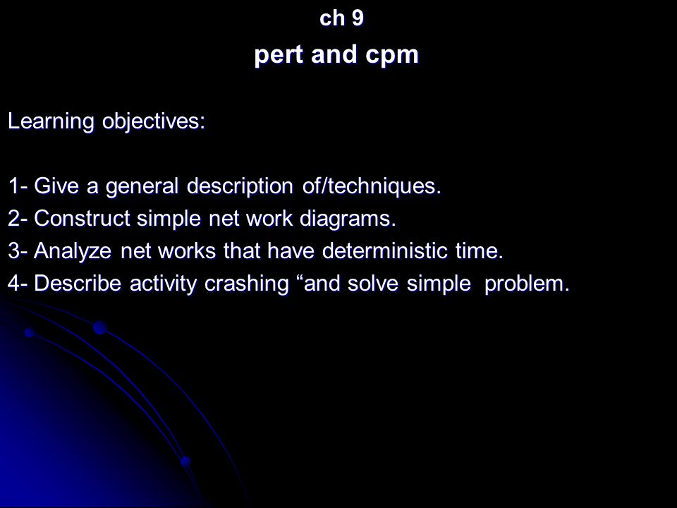 ch 9 ch 9 pert and cpm Learning objectives: 1- Give a general description of/techniques. 2- Construct simple net work diagrams. 3- Analyze net works t