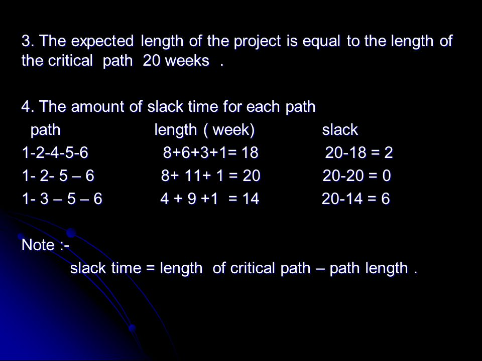 3. The expected length of the project is equal to the length of the critical path 20 weeks. 4. The amount of slack time for each path path length ( we