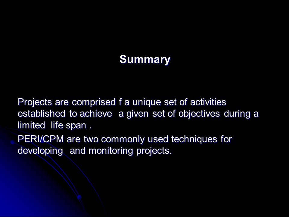 Summary Projects are comprised f a unique set of activities established to achieve a given set of objectives during a limited life span. PERI/CPM are