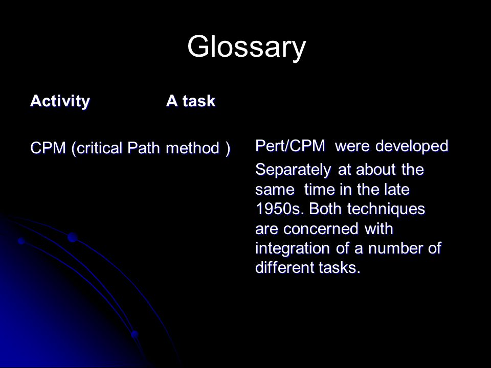 Glossary Activity A task Activity A task CPM (critical Path method ) Pert/CPM were developed Separately at about the same time in the late 1950s. Both
