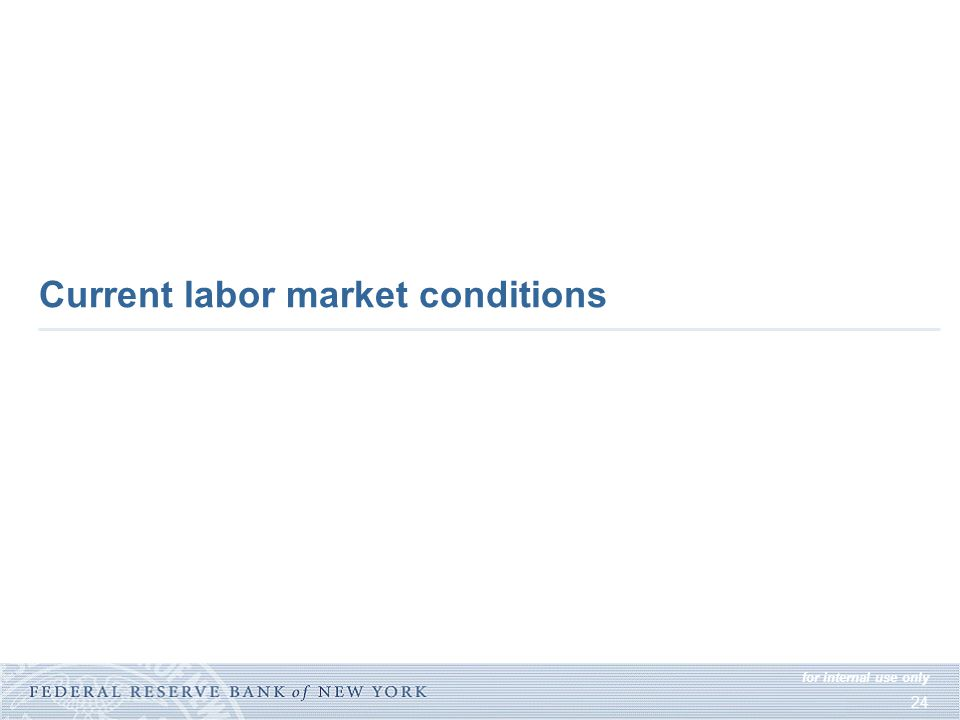 for internal use only 24 Current labor market conditions