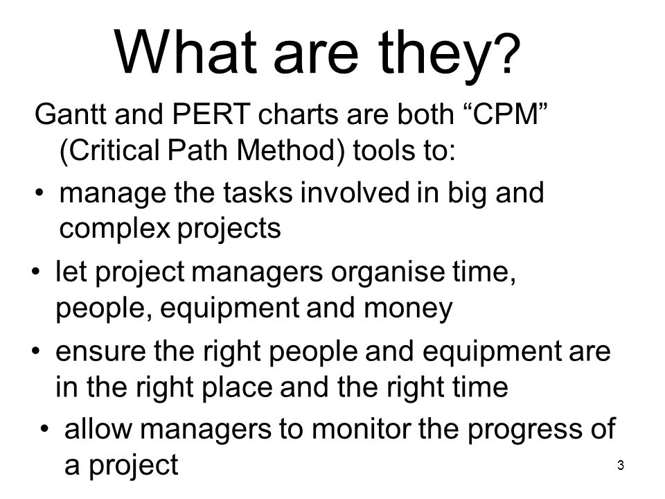 """3 What are they ? Gantt and PERT charts are both """"CPM"""" (Critical Path Method) tools to: manage the tasks involved in big and complex projects let proj"""