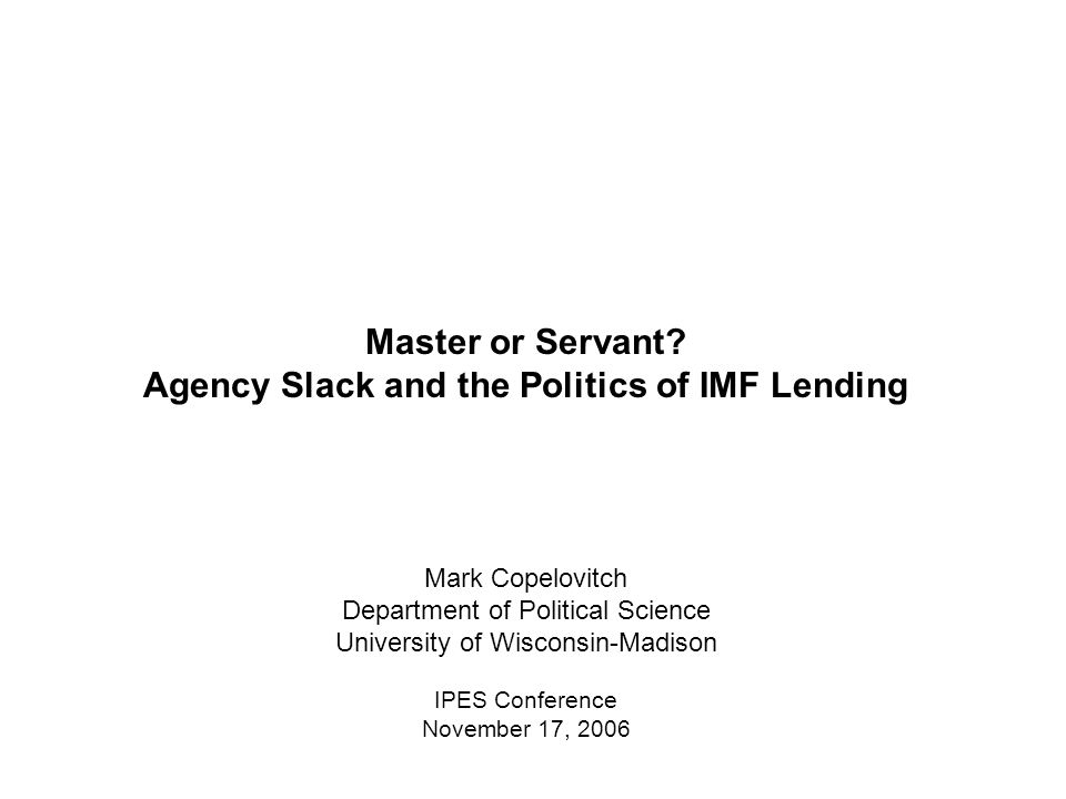 Master or Servant? Agency Slack and the Politics of IMF Lending Mark Copelovitch Department of Political Science University of Wisconsin-Madison IPES