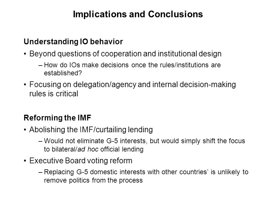 Implications and Conclusions Understanding IO behavior Beyond questions of cooperation and institutional design –How do IOs make decisions once the ru