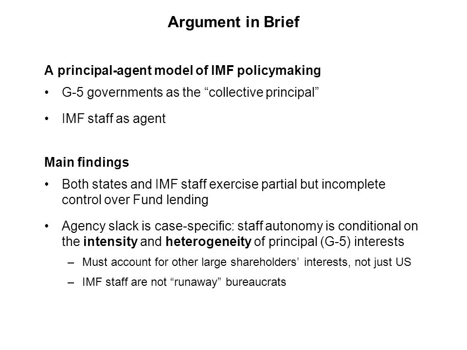 Main Findings G-5 governments' interests heavily influence IMF lending Amount and distribution of bank exposure and foreign aid significantly influence loan characteristics UN voting affinity has less clear effects Agency slack depends on G-5 interest intensity & heterogeneity Staff autonomy increases when G-5 interests are weak and divided IMF lending is highly political Evidence for both common political explanations, but each is conditional on the other