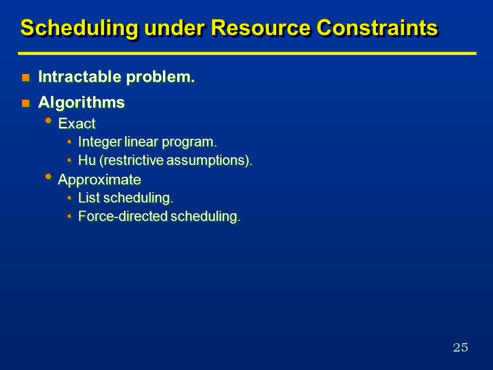 25 Scheduling under Resource Constraints n Intractable problem.