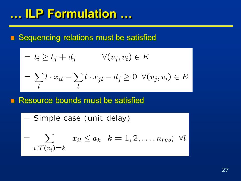 27 … ILP Formulation … n Sequencing relations must be satisfied n Resource bounds must be satisfied n Sequencing relations must be satisfied n Resource bounds must be satisfied