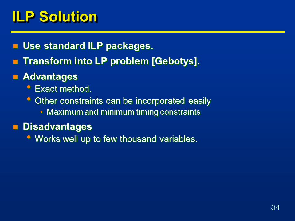 34 ILP Solution n Use standard ILP packages. n Transform into LP problem [Gebotys].