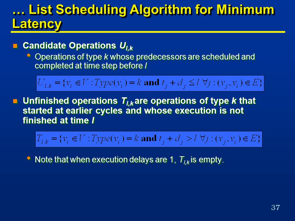 37 … List Scheduling Algorithm for Minimum Latency n Candidate Operations U l,k Operations of type k whose predecessors are scheduled and completed at time step before l n Unfinished operations T l,k are operations of type k that started at earlier cycles and whose execution is not finished at time l Note that when execution delays are 1, T l,k is empty.