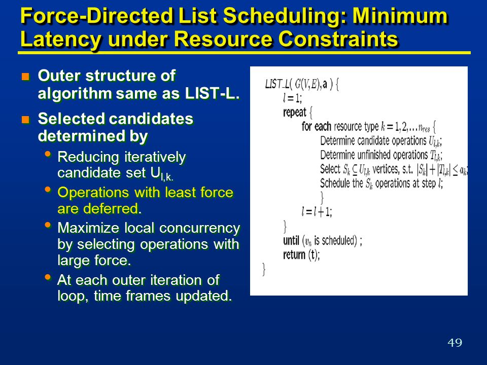 49 Force-Directed List Scheduling: Minimum Latency under Resource Constraints n Outer structure of algorithm same as LIST-L.