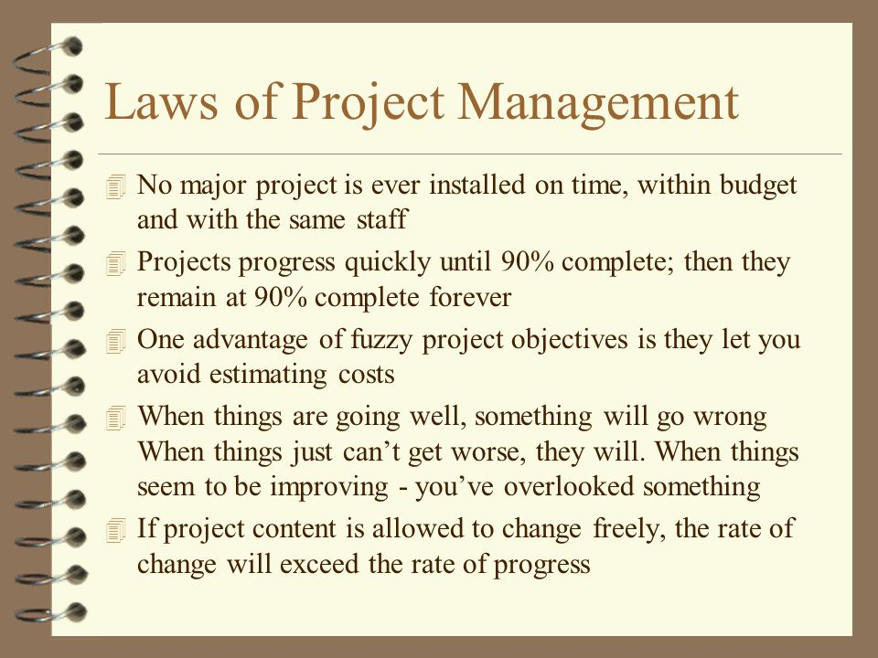 Laws of Project Management 4 No major project is ever installed on time, within budget and with the same staff 4 Projects progress quickly until 90% complete; then they remain at 90% complete forever 4 One advantage of fuzzy project objectives is they let you avoid estimating costs 4 When things are going well, something will go wrong When things just can't get worse, they will.