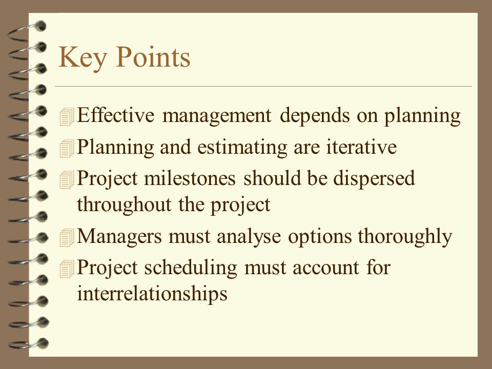 Key Points 4 Effective management depends on planning 4 Planning and estimating are iterative 4 Project milestones should be dispersed throughout the project 4 Managers must analyse options thoroughly 4 Project scheduling must account for interrelationships