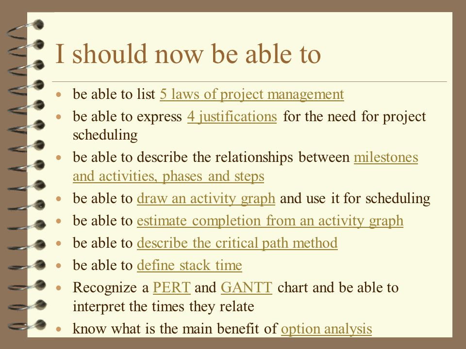 I should now be able to  be able to list 5 laws of project management5 laws of project management  be able to express 4 justifications for the need for project scheduling4 justifications  be able to describe the relationships between milestones and activities, phases and stepsmilestones and activities, phases and steps  be able to draw an activity graph and use it for schedulingdraw an activity graph  be able to estimate completion from an activity graphestimate completion from an activity graph  be able to describe the critical path methoddescribe the critical path method  be able to define stack timedefine stack time  Recognize a PERT and GANTT chart and be able to interpret the times they relatePERTGANTT  know what is the main benefit of option analysisoption analysis