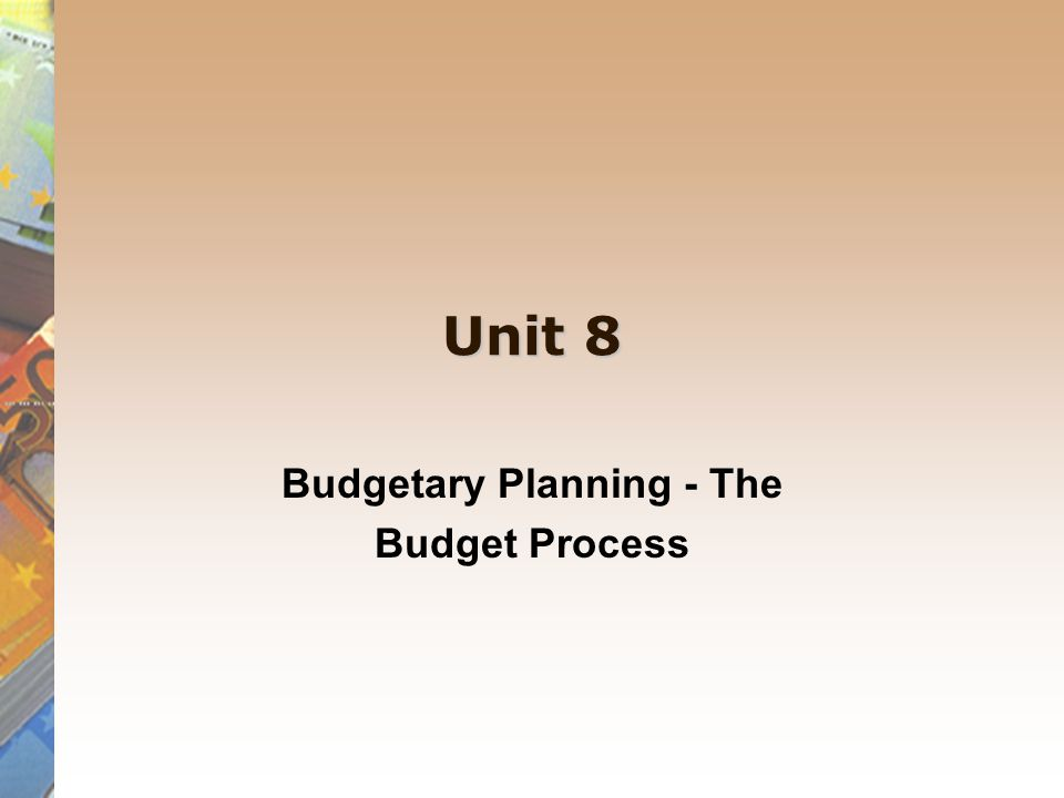 Unit 8 Budgetary Planning - The Budget Process