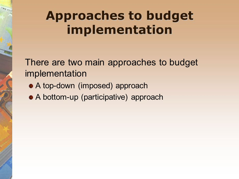 Approaches to budget implementation There are two main approaches to budget implementation A top-down (imposed) approach A bottom-up (participative) approach