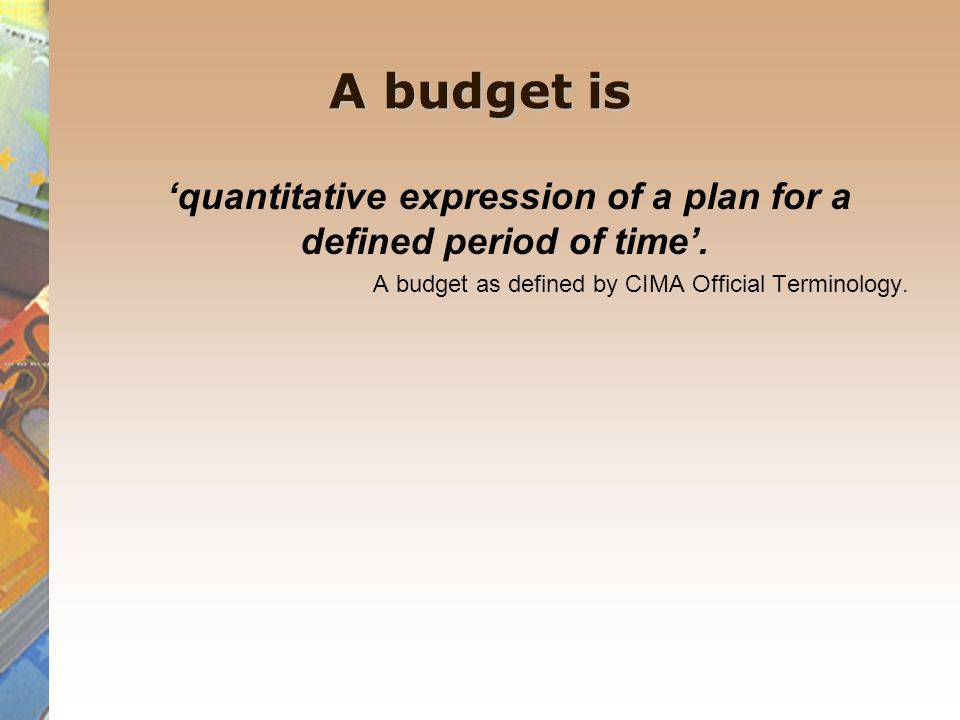 The role of Budgeting The main objective of budgeting is to provide a formal quantitative and authoritative statement of the firms plans expressed in monetary terms.